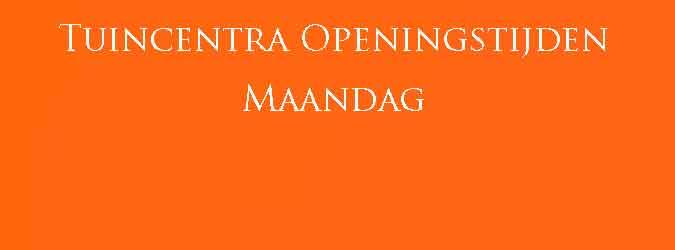 Tuincentra Maandag Open Tuincentrum Openingstijden Maandag